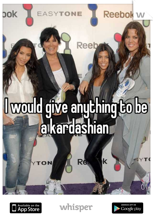 I would give anything to be a kardashian
