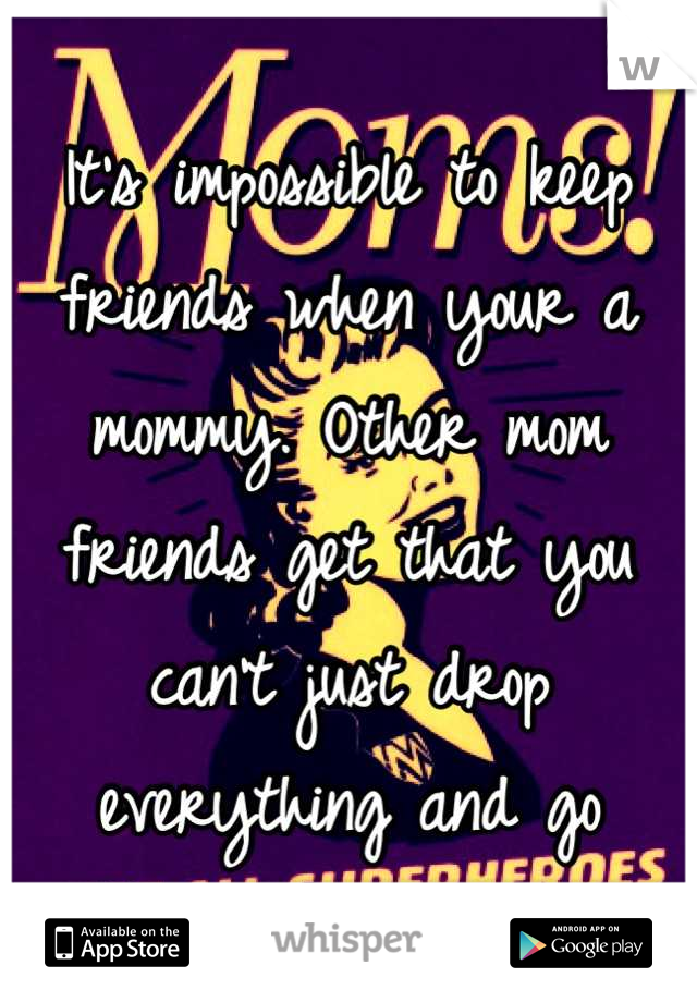 It's impossible to keep friends when your a mommy. Other mom friends get that you can't just drop everything and go