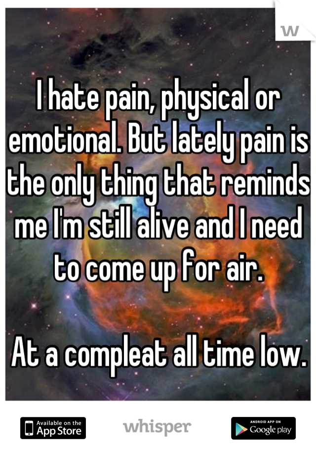 I hate pain, physical or emotional. But lately pain is the only thing that reminds me I'm still alive and I need to come up for air.  At a compleat all time low.