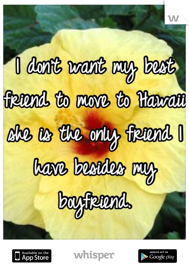 I don't want my best friend to move to Hawaii she is the only friend I have besides my boyfriend.