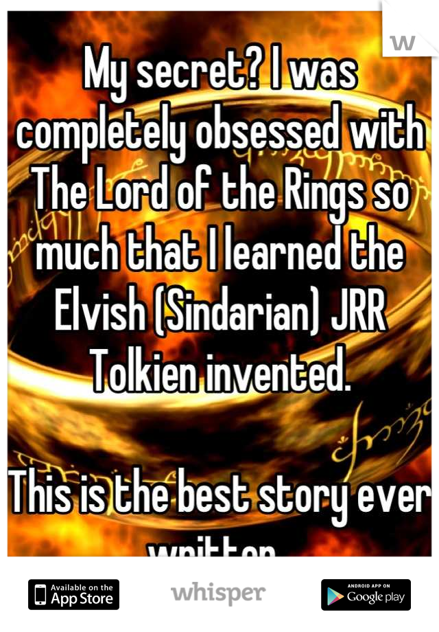 My secret? I was completely obsessed with The Lord of the Rings so much that I learned the Elvish (Sindarian) JRR Tolkien invented.   This is the best story ever written.