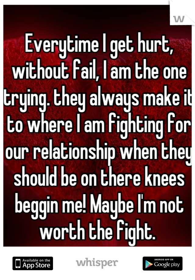 Everytime I get hurt, without fail, I am the one trying. they always make it to where I am fighting for our relationship when they should be on there knees beggin me! Maybe I'm not worth the fight.