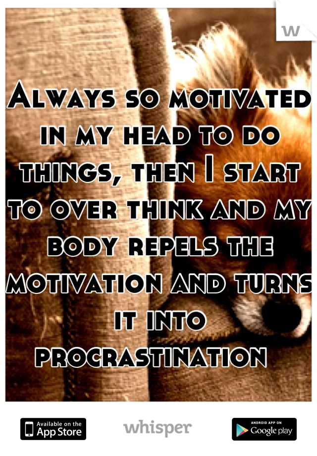 Always so motivated in my head to do things, then I start to over think and my body repels the motivation and turns it into procrastination