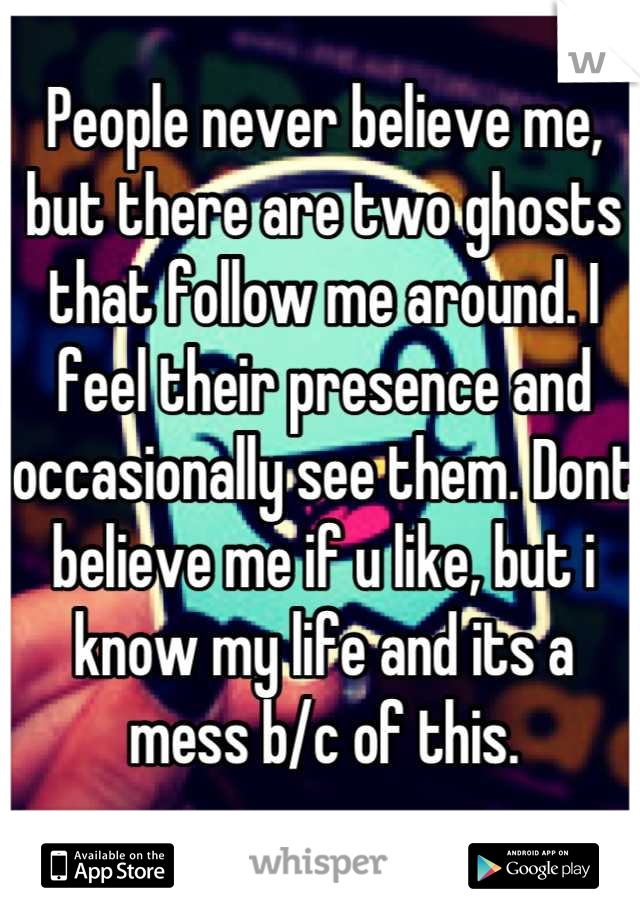 People never believe me, but there are two ghosts that follow me around. I feel their presence and occasionally see them. Dont believe me if u like, but i know my life and its a mess b/c of this.