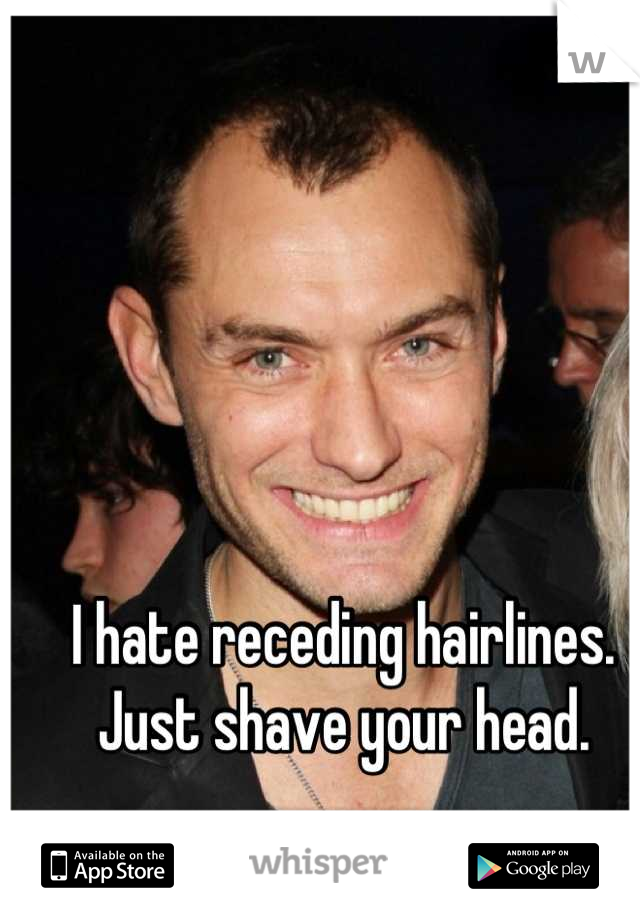 I hate receding hairlines.  Just shave your head.