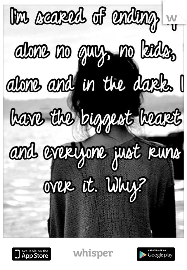 I'm scared of ending up alone no guy, no kids, alone and in the dark. I have the biggest heart and everyone just runs over it. Why?
