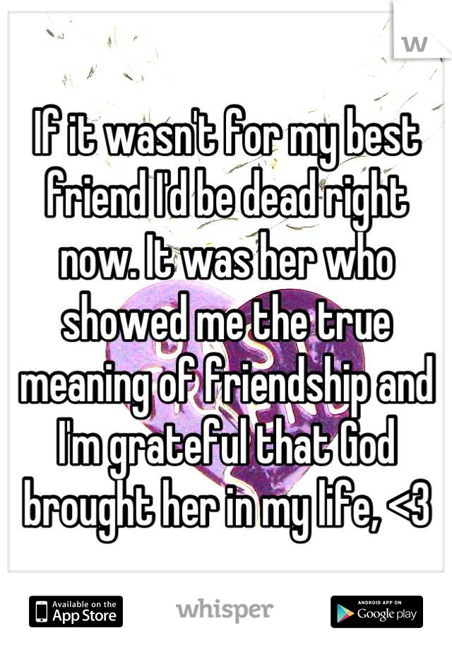 If it wasn't for my best friend I'd be dead right now. It was her who showed me the true meaning of friendship and I'm grateful that God brought her in my life, <3