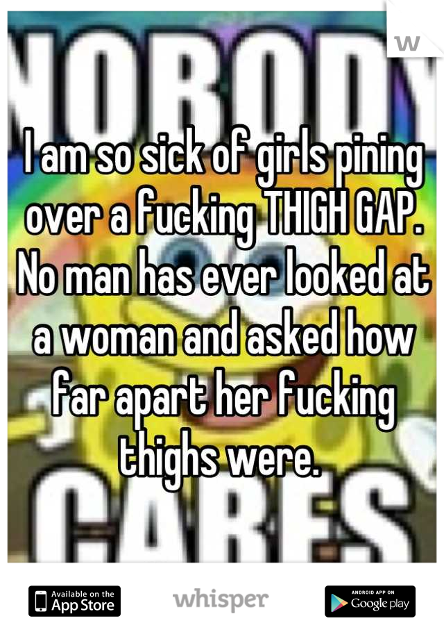 I am so sick of girls pining over a fucking THIGH GAP. No man has ever looked at a woman and asked how far apart her fucking thighs were.