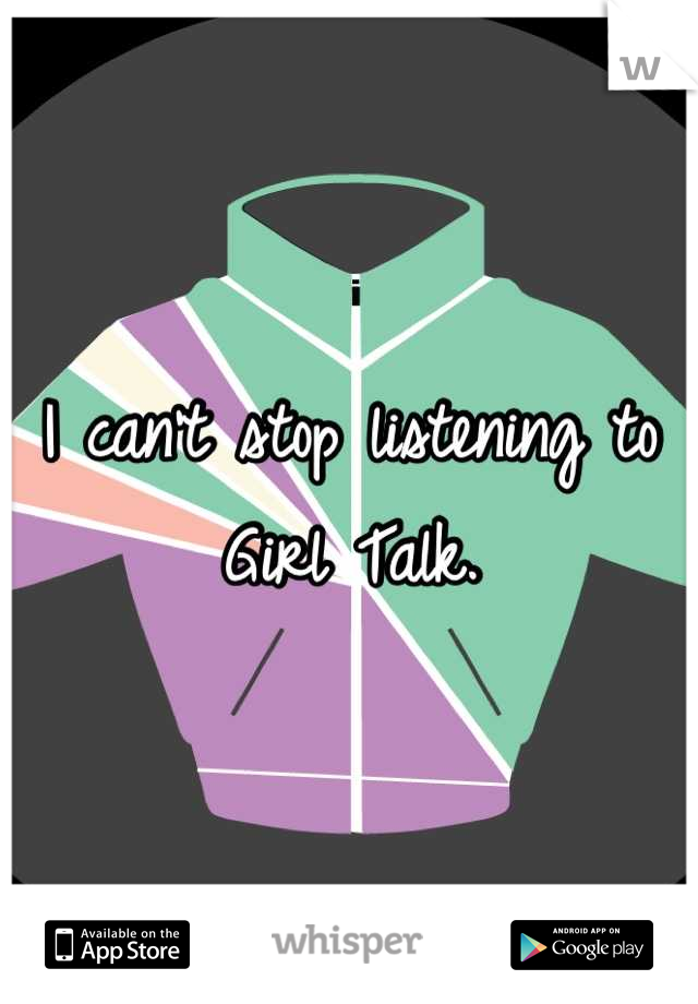 I can't stop listening to Girl Talk.
