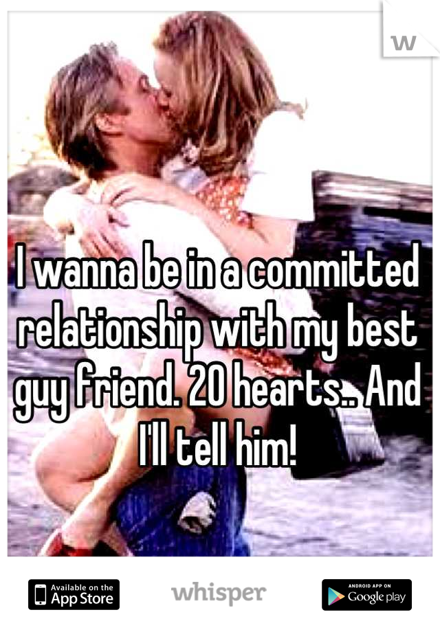 I wanna be in a committed relationship with my best guy friend. 20 hearts.. And I'll tell him!