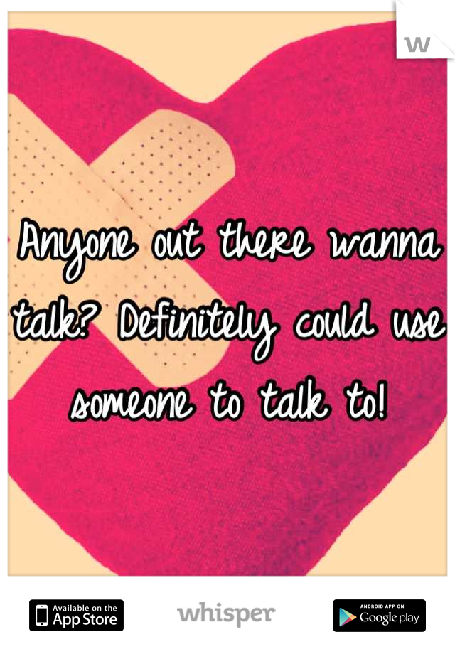 Anyone out there wanna talk? Definitely could use someone to talk to!