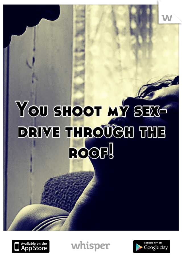 You shoot my sex-drive through the roof!