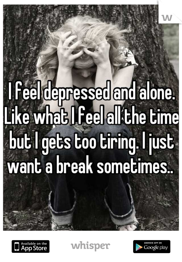 I feel depressed and alone. Like what I feel all the time but I gets too tiring. I just want a break sometimes..