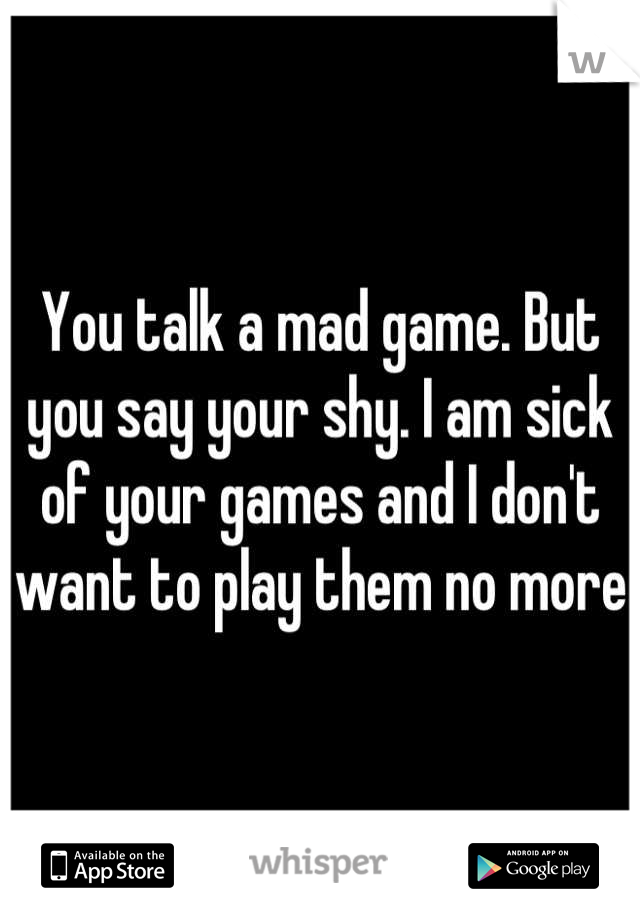 You talk a mad game. But you say your shy. I am sick of your games and I don't want to play them no more
