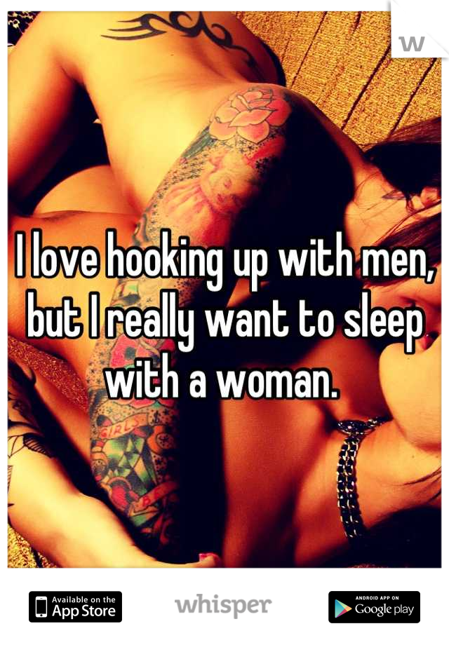 I love hooking up with men, but I really want to sleep with a woman.