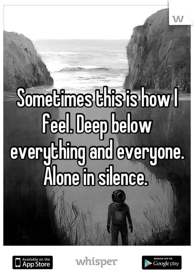 Sometimes this is how I feel. Deep below everything and everyone. Alone in silence.