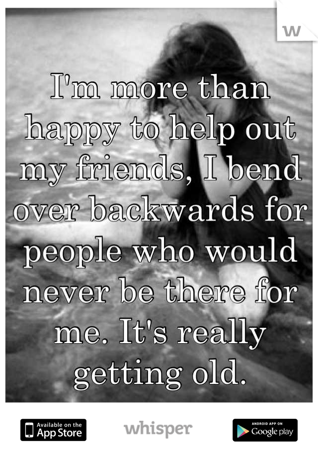 I'm more than happy to help out my friends, I bend over backwards for people who would never be there for me. It's really getting old.