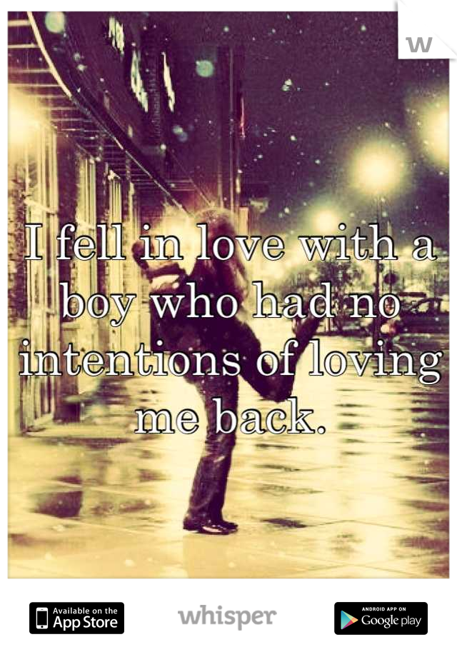 I fell in love with a boy who had no intentions of loving me back.