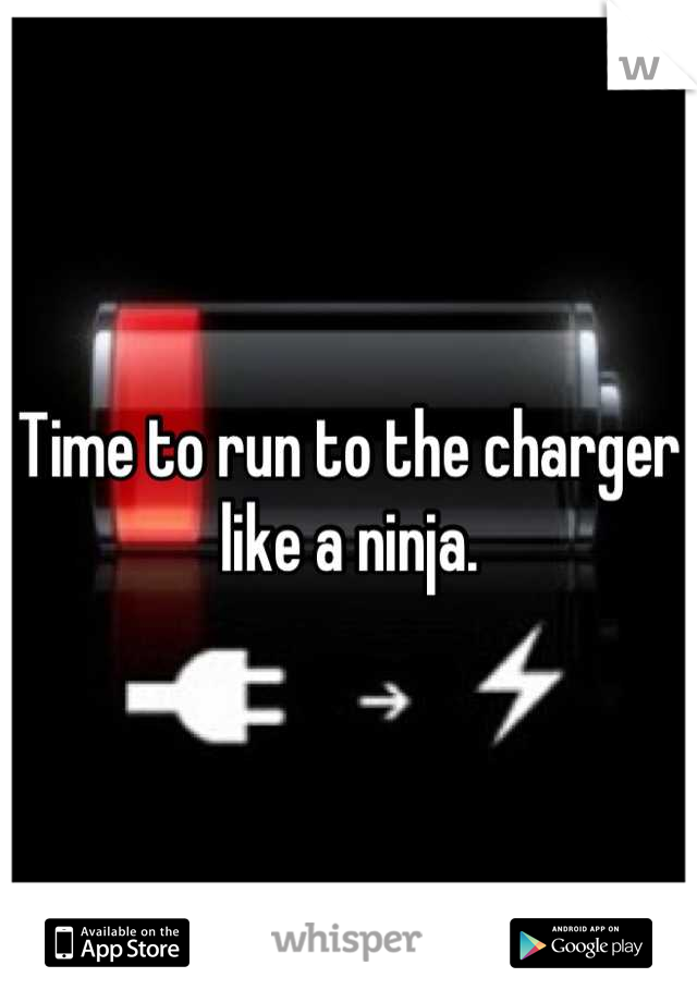 Time to run to the charger like a ninja.