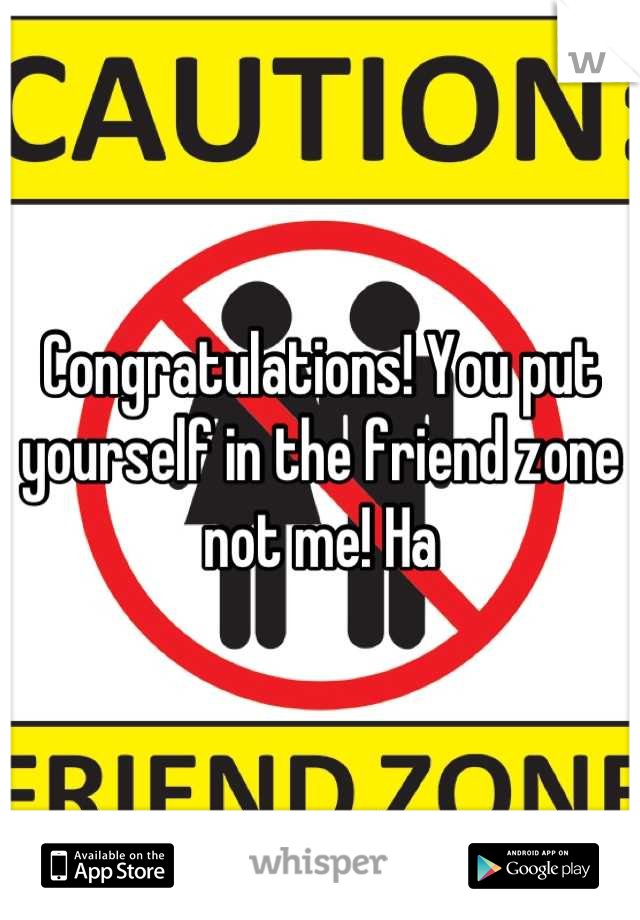 Congratulations! You put yourself in the friend zone not me! Ha
