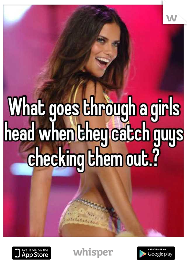 What goes through a girls head when they catch guys checking them out.?