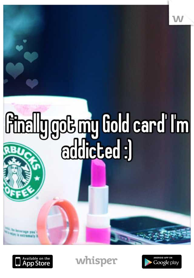 finally got my Gold card' I'm addicted :)
