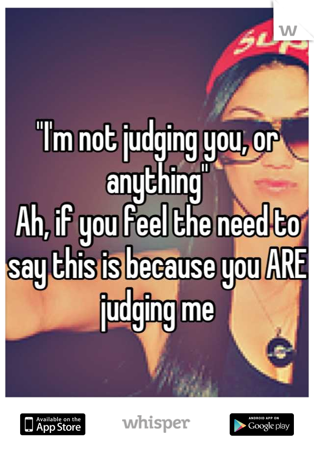 """I'm not judging you, or anything"" Ah, if you feel the need to say this is because you ARE judging me"