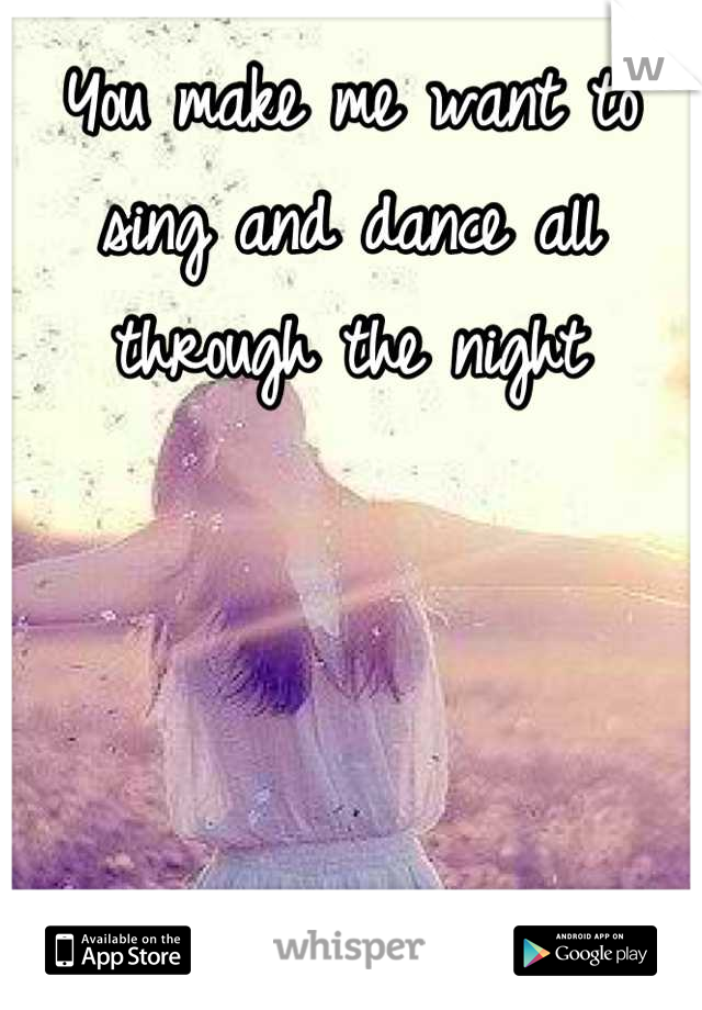 You make me want to sing and dance all through the night