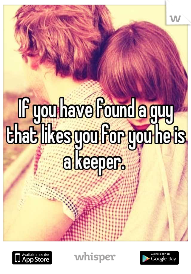 If you have found a guy that likes you for you he is a keeper.