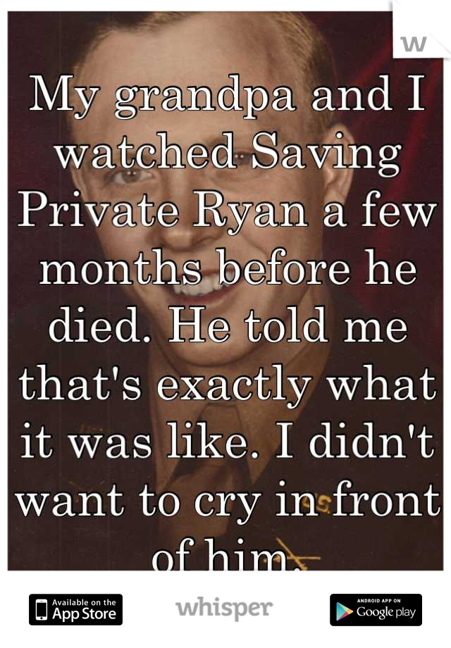 My grandpa and I watched Saving Private Ryan a few months before he died. He told me that's exactly what it was like. I didn't want to cry in front of him.