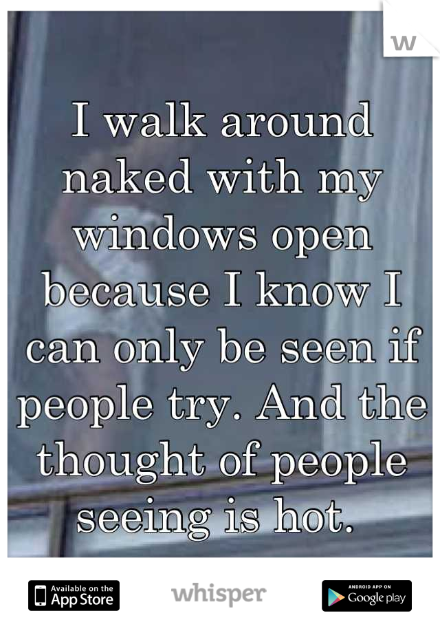 I walk around naked with my windows open because I know I can only be seen if people try. And the thought of people seeing is hot.