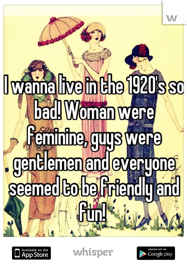 I wanna live in the 1920's so bad! Woman were feminine, guys were gentlemen and everyone seemed to be friendly and fun!