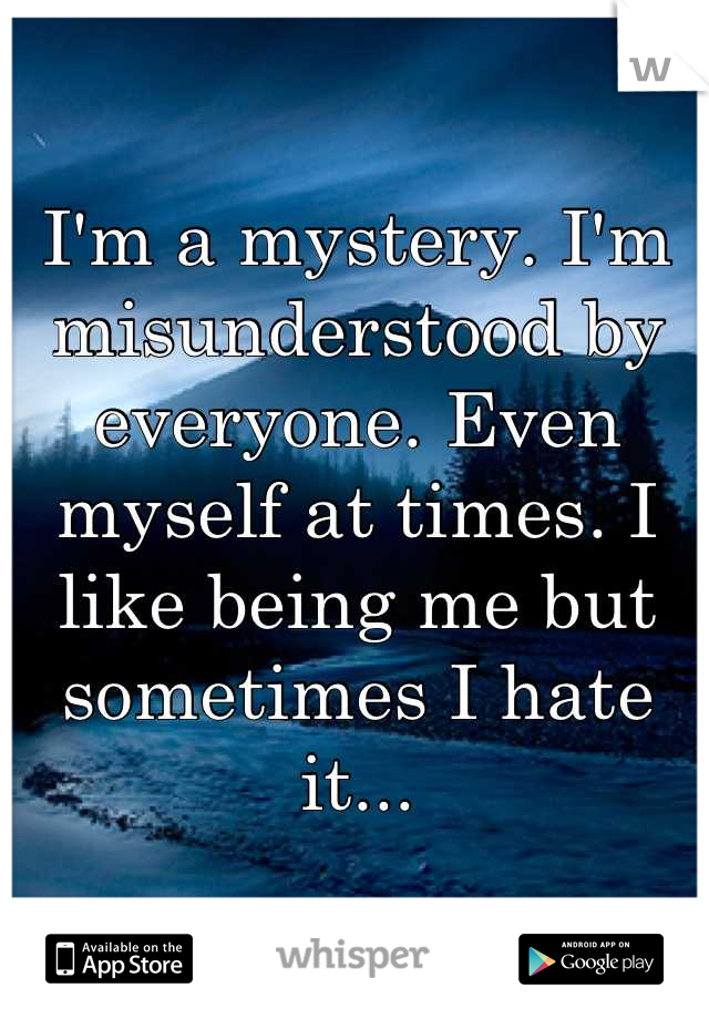 I'm a mystery. I'm misunderstood by everyone. Even myself at times. I like being me but sometimes I hate it...