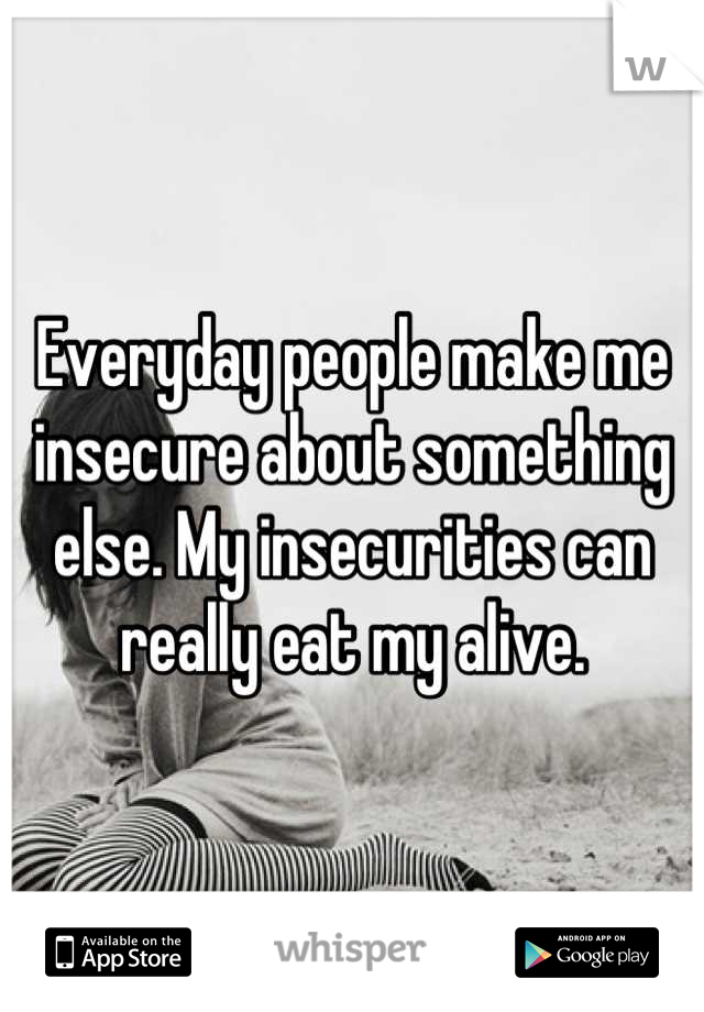 Everyday people make me insecure about something else. My insecurities can really eat my alive.