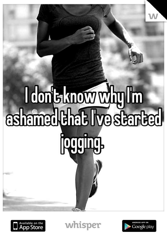 I don't know why I'm ashamed that I've started jogging.