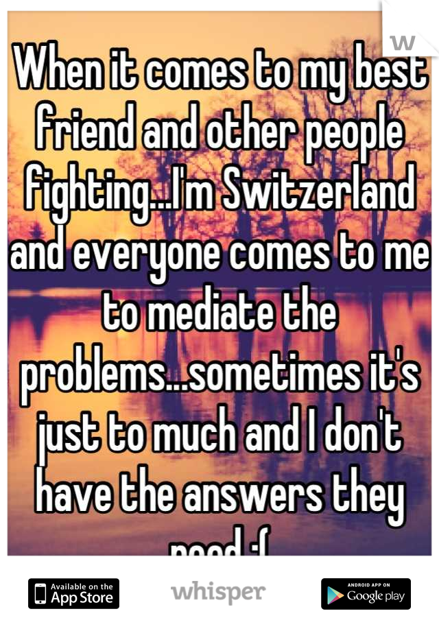 When it comes to my best friend and other people fighting...I'm Switzerland and everyone comes to me to mediate the problems...sometimes it's just to much and I don't have the answers they need :(