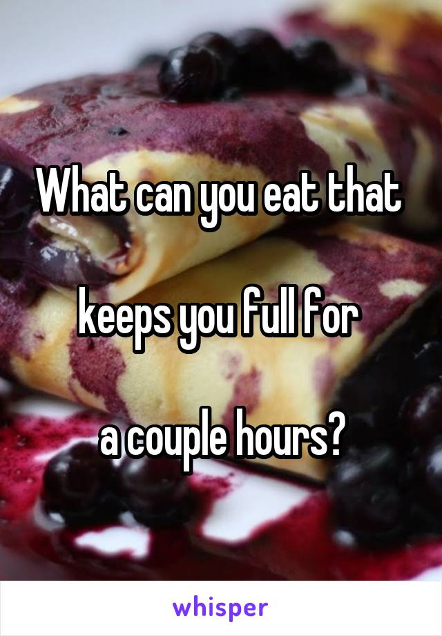 What can you eat that   keeps you full for   a couple hours?