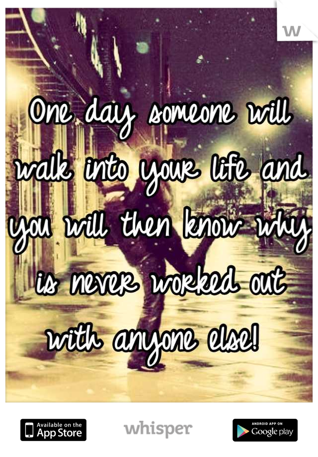 One day someone will walk into your life and you will then know why is never worked out with anyone else!
