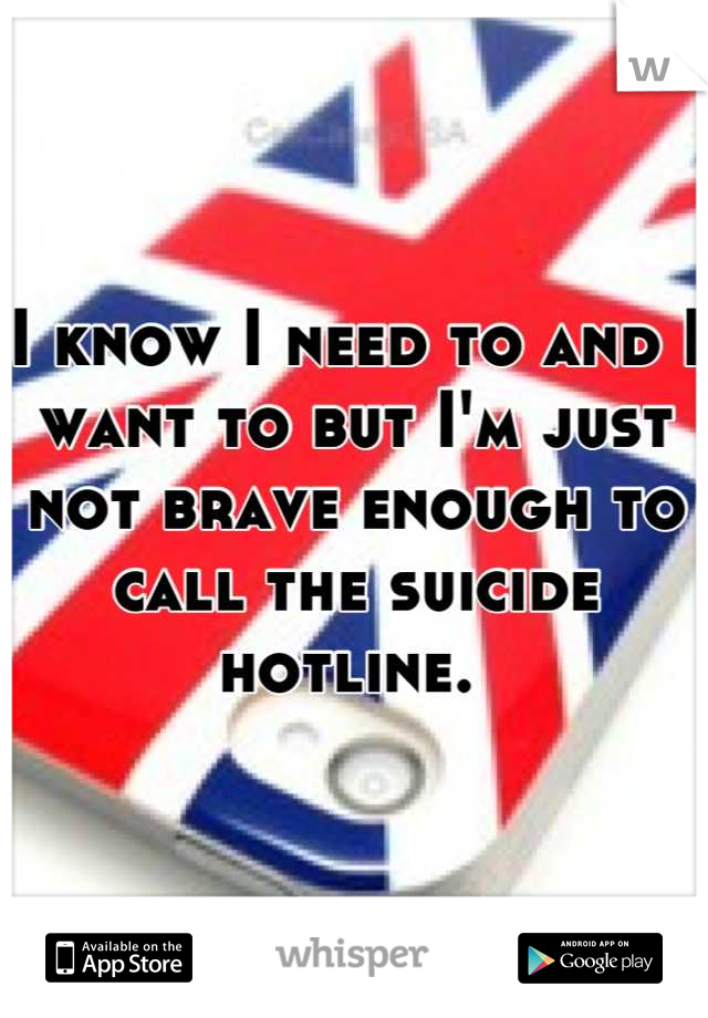 I know I need to and I want to but I'm just not brave enough to call the suicide hotline.