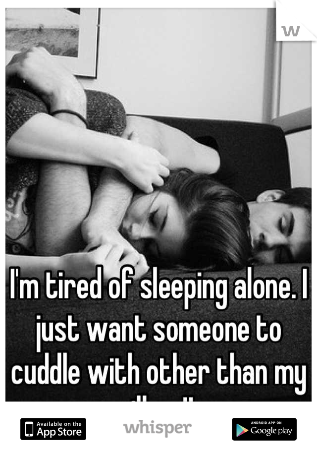 I'm tired of sleeping alone. I just want someone to cuddle with other than my pillow!!