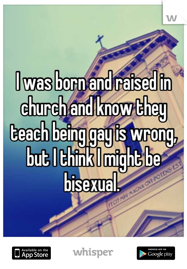 I was born and raised in church and know they teach being gay is wrong, but I think I might be bisexual.