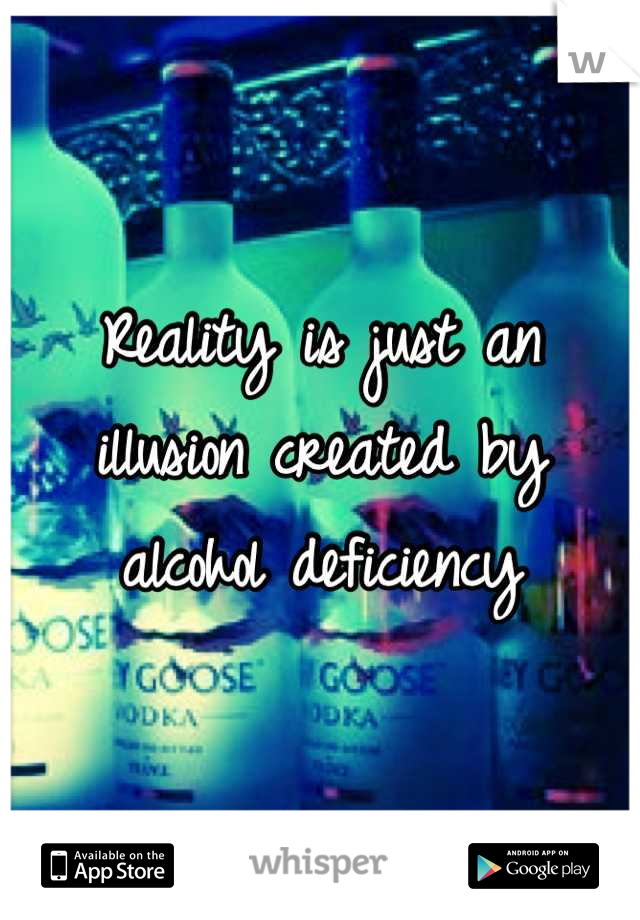 Reality is just an illusion created by alcohol deficiency
