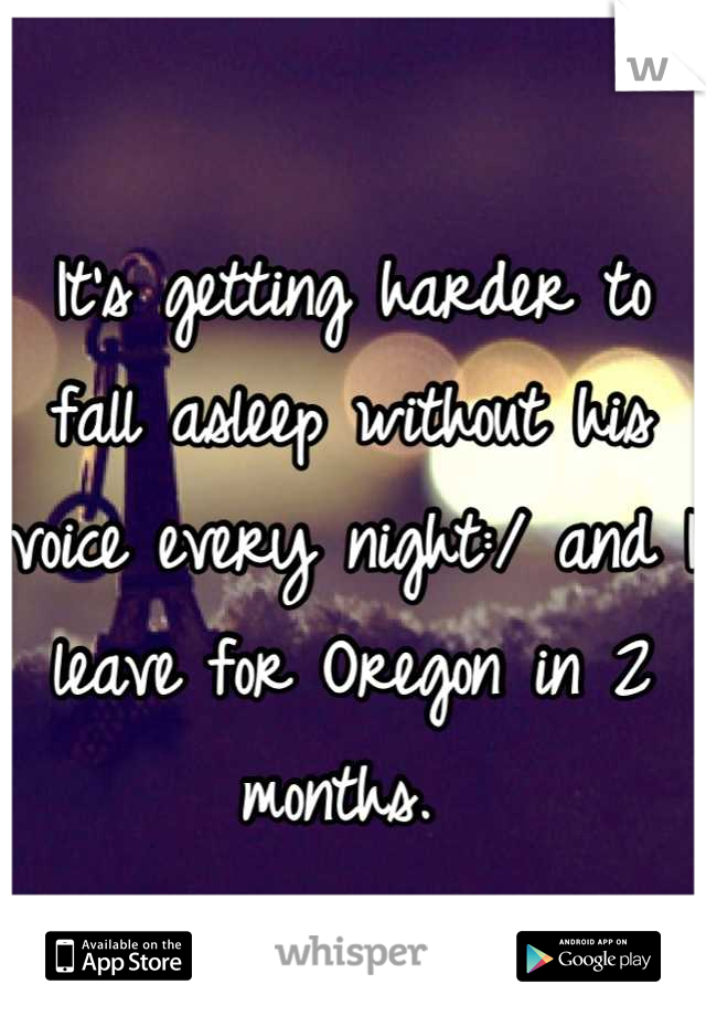 It's getting harder to fall asleep without his voice every night:/ and I leave for Oregon in 2 months.