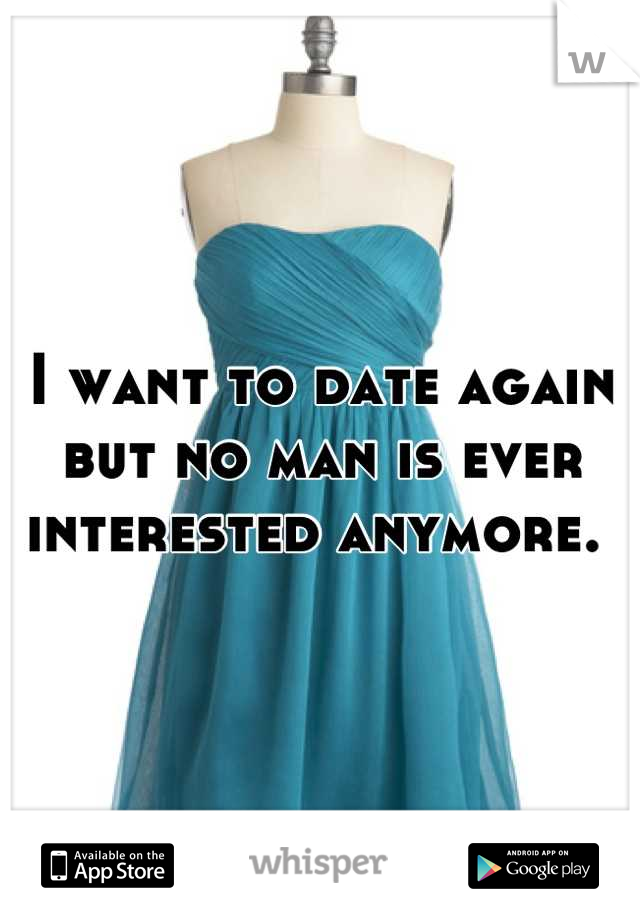 I want to date again but no man is ever interested anymore.