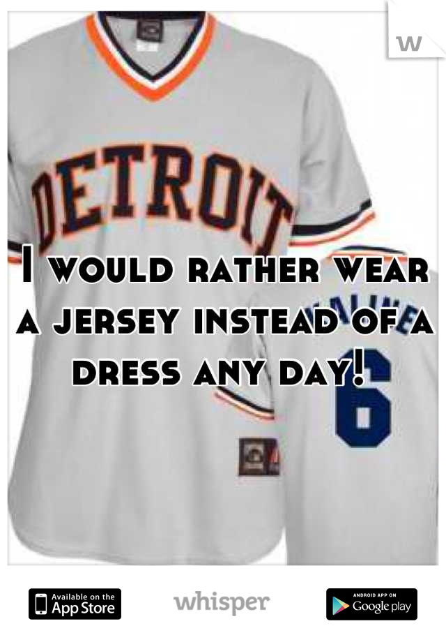 I would rather wear a jersey instead of a dress any day!