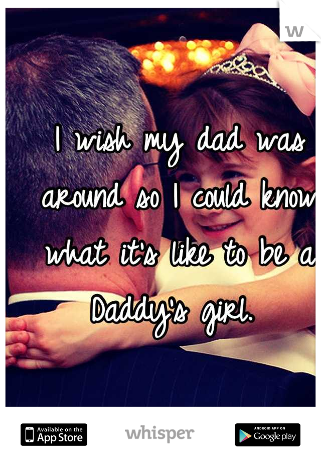 I wish my dad was around so I could know what it's like to be a Daddy's girl.