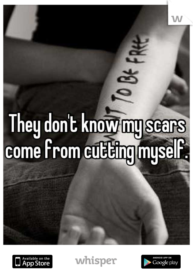 They don't know my scars come from cutting myself.
