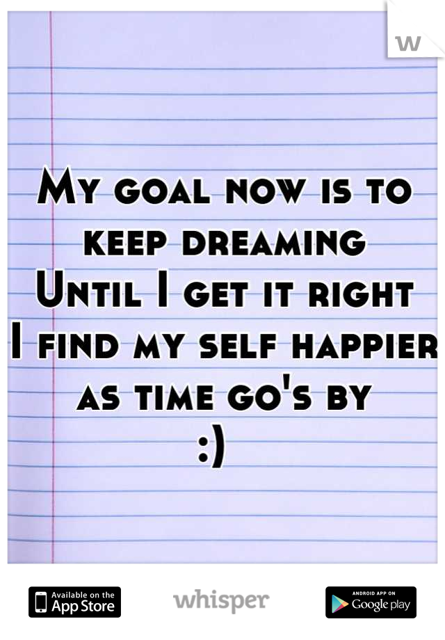 My goal now is to keep dreaming Until I get it right I find my self happier as time go's by  :)