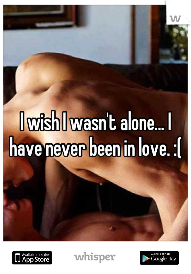 I wish I wasn't alone... I have never been in love. :(