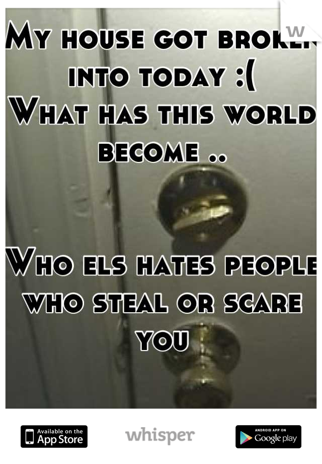 My house got broken into today :( What has this world become ..   Who els hates people who steal or scare you